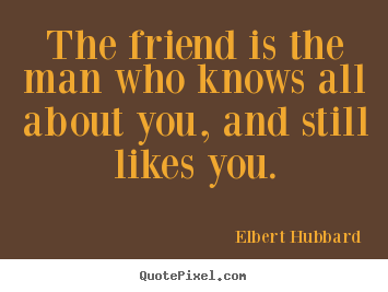 Elbert Hubbard Friendship Quotes - The friend is the man who knows all about you, and still likes you.