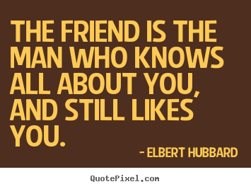 Quotes about friendship - The friend is the man who knows all about you, and still..
