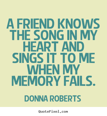 Donna Roberts Picture Quotes A Friend Knows The Song In My Heart And Sings It Friendship Quotes