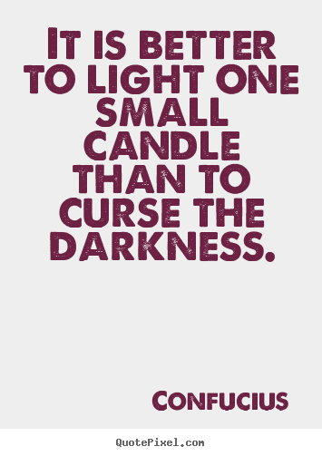 Diy picture quotes about inspirational - It is better to light one small candle than to curse the darkness.