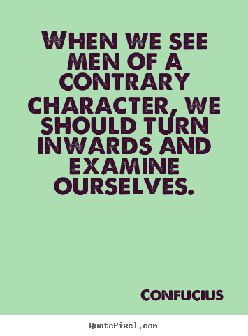 Confucius picture quotes - When we see men of a contrary character, we should turn inwards.. - Inspirational quotes