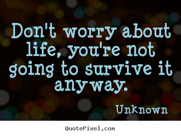 Life quote - Don't worry about life, you're not going to survive..