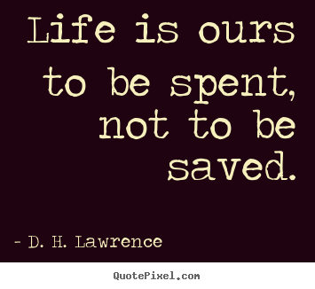 Life is ours to be spent, not to be saved. D. H. Lawrence great life quotes