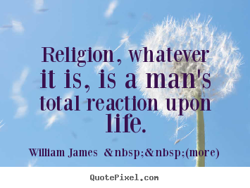 Quotes about life - Religion, whatever it is, is a man's total reaction..