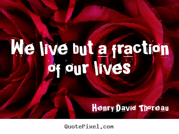 We live but a fraction of our lives Henry David Thoreau  life quotes