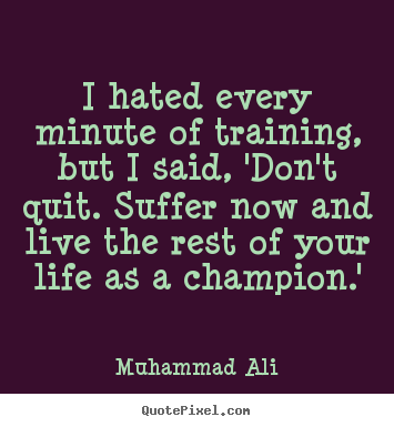 I hated every minute of training, but i said, 'don't quit. suffer.. Muhammad Ali  life quotes