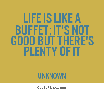 Life is like a buffet; it's not good but there's.. Unknown popular life quotes