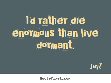 Life quotes - I'd rather die enormous than live dormant.