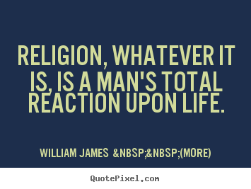 Religion, whatever it is, is a man's total reaction upon life. William James    (more) best life quotes