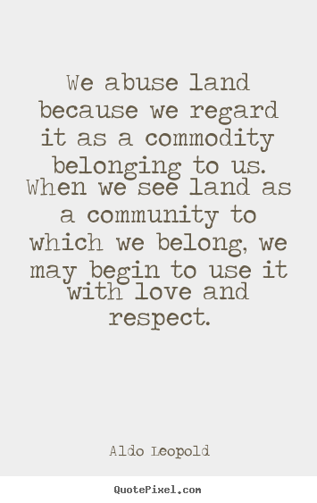 Design photo quote about love - We abuse land because we regard it as a commodity belonging to us. when..