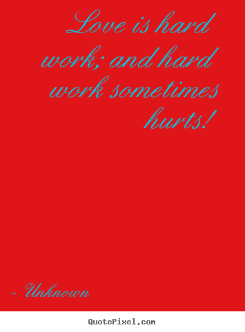 Sayings about love - Love is hard work; and hard work sometimes hurts!