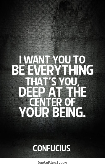 Motivational quote - I want you to be everything that's you, deep..