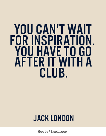 Jack London picture quotes - You can't wait for inspiration. you have to go after it with.. - Success quotes